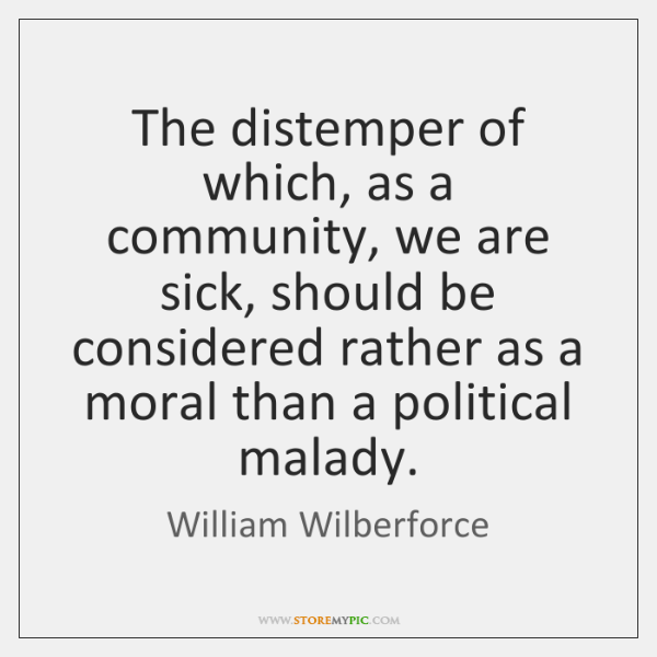 The distemper of which, as a community, we are sick, should be ...