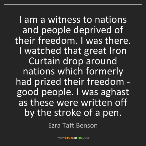 Ezra Taft Benson: I am a witness to nations and people deprived of their...