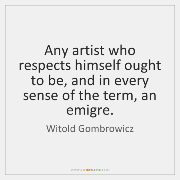 Any artist who respects himself ought to be, and in every sense ...