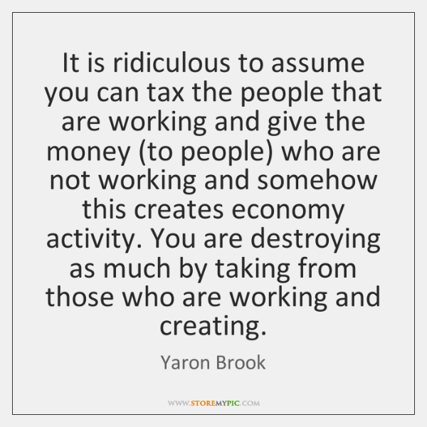 It is ridiculous to assume you can tax the people that are ...