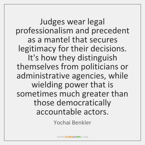 Judges wear legal professionalism and precedent as a mantel that secures legitimacy ...