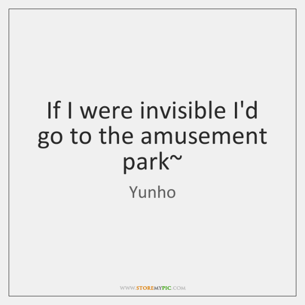 If I were invisible I'd go to the amusement park~