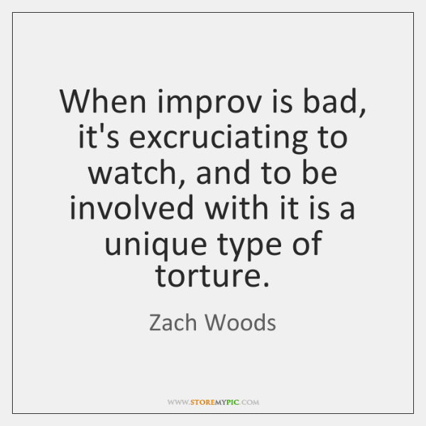 When improv is bad, it's excruciating to watch, and to be involved ...