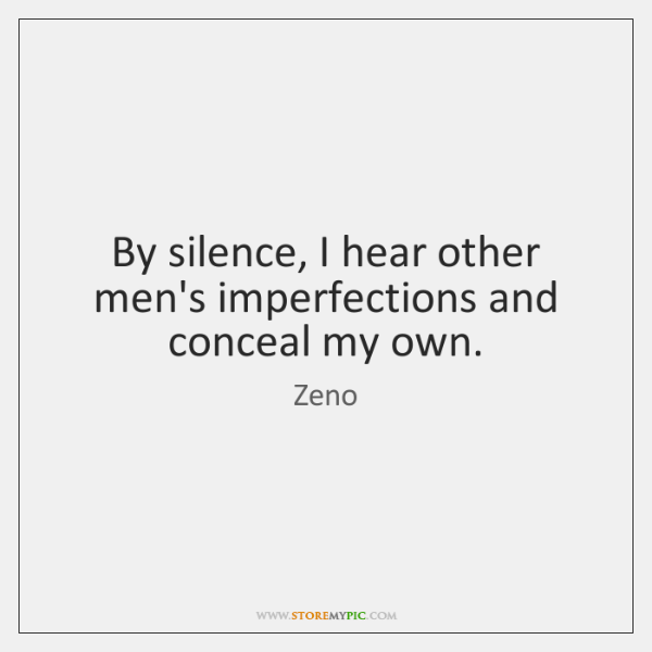 By silence, I hear other men's imperfections and conceal my own.
