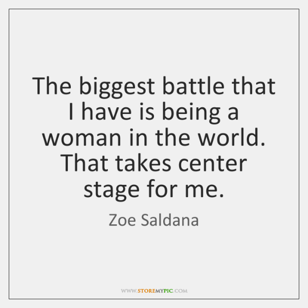 The biggest battle that I have is being a woman in the ...
