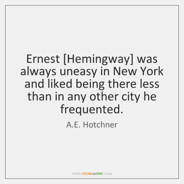 Ernest [Hemingway] was always uneasy in New York and liked being there ...