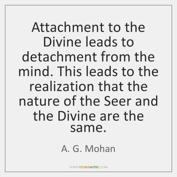 Attachment to the Divine leads to detachment from the mind. This leads ...