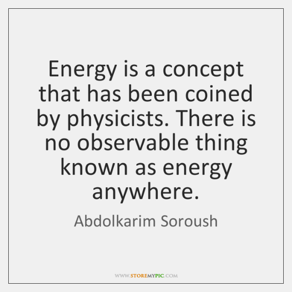 Energy is a concept that has been coined by physicists. There is ...