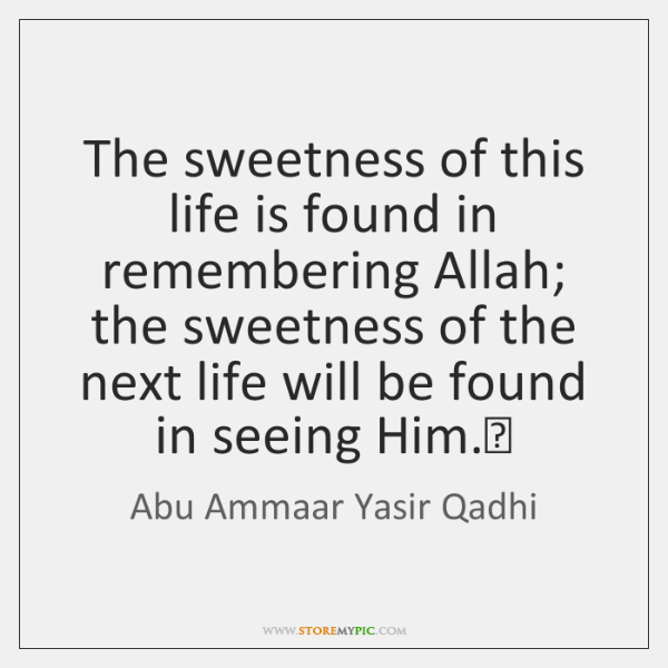 The sweetness of this life is found in remembering Allah; the sweetness ...