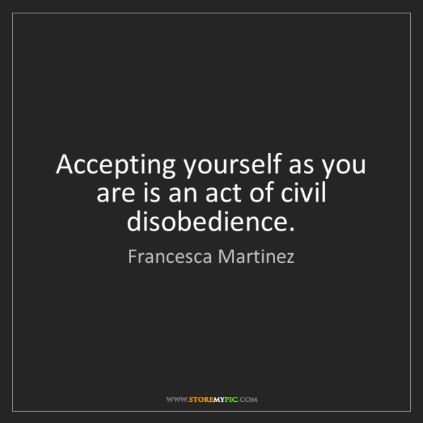 Francesca Martinez: Accepting yourself as you are is an act of civil disobedience.