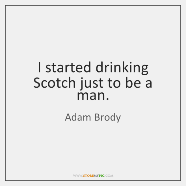 I started drinking Scotch just to be a man.