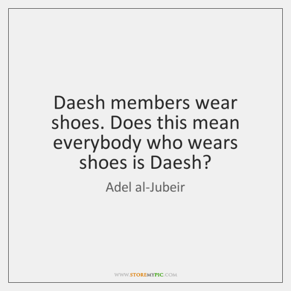 Daesh members wear shoes. Does this mean everybody who wears shoes is ...