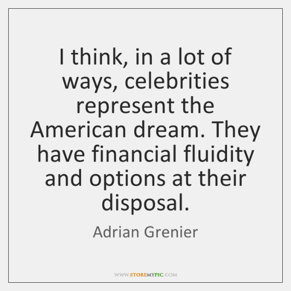 I think, in a lot of ways, celebrities represent the American dream. ...