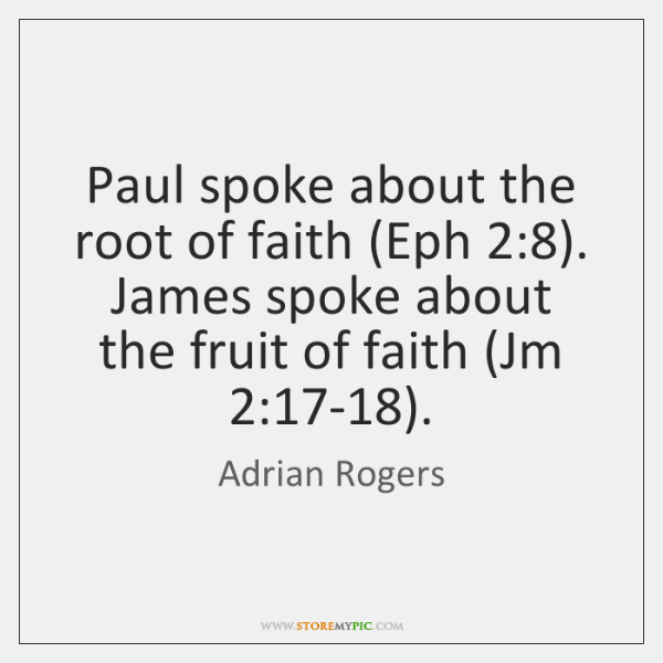 Paul spoke about the root of faith (Eph 2:8). James spoke about the ...