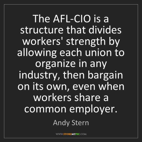 Andy Stern: The AFL-CIO is a structure that divides workers' strength...