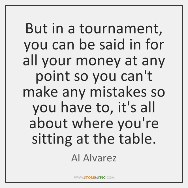 But in a tournament, you can be said in for all your ...