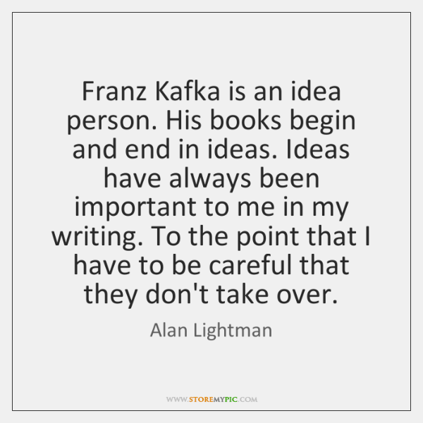 Franz Kafka is an idea person. His books begin and end in ...