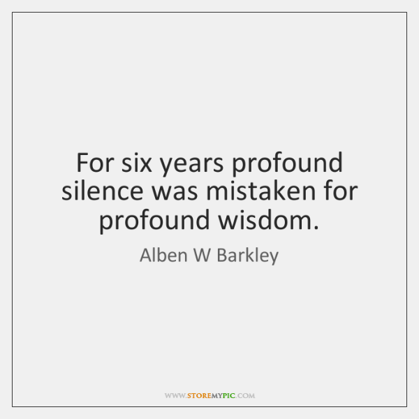 For six years profound silence was mistaken for profound wisdom.