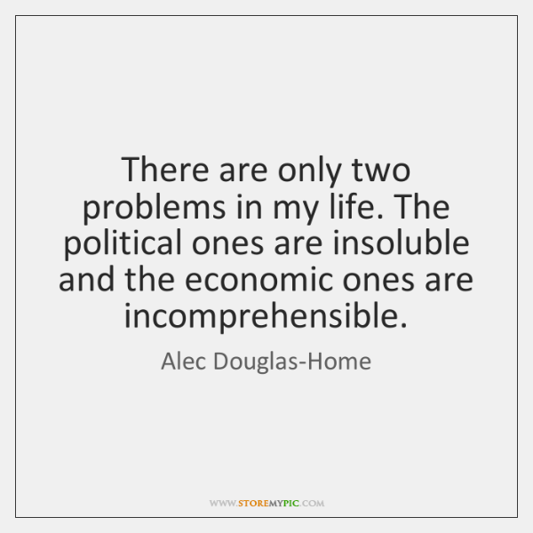 There are only two problems in my life. The political ones are ...