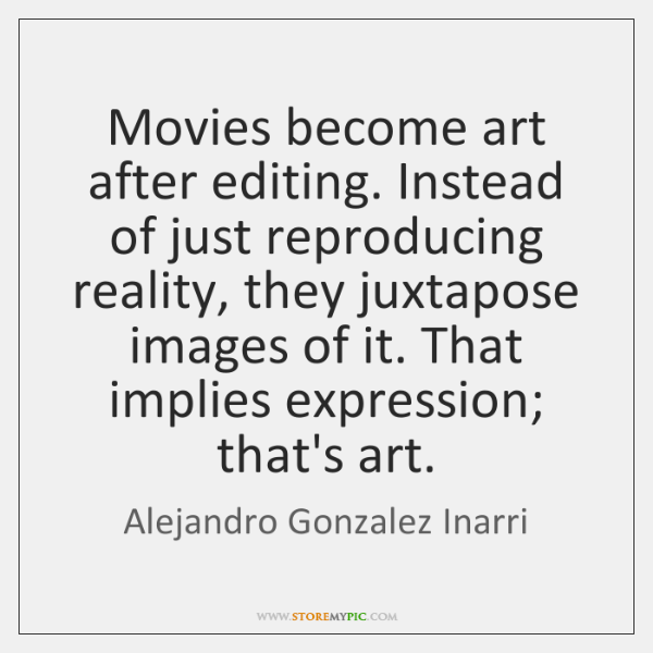 Movies become art after editing. Instead of just reproducing reality, they juxtapose ...