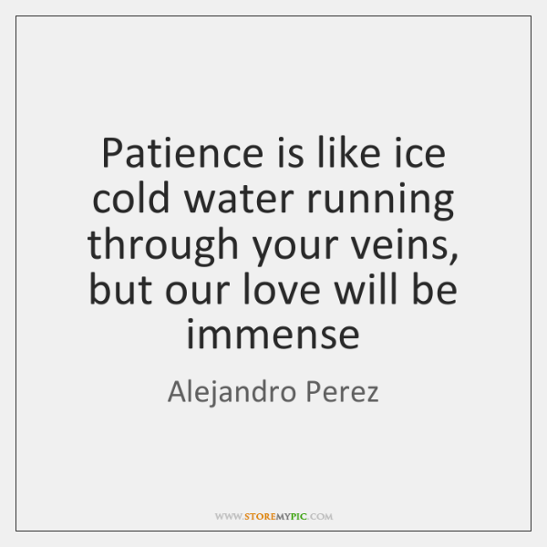 Patience is like ice cold water running through your veins, but our ...