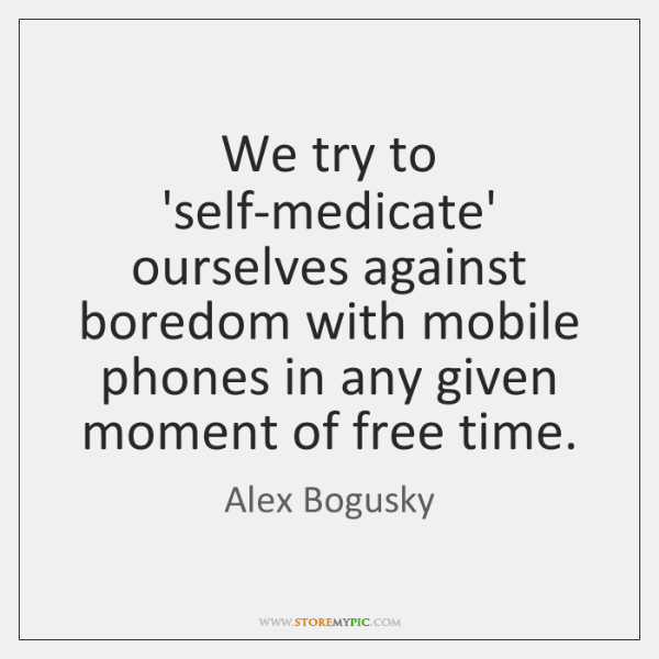 We try to 'self-medicate' ourselves against boredom with mobile phones in any ...
