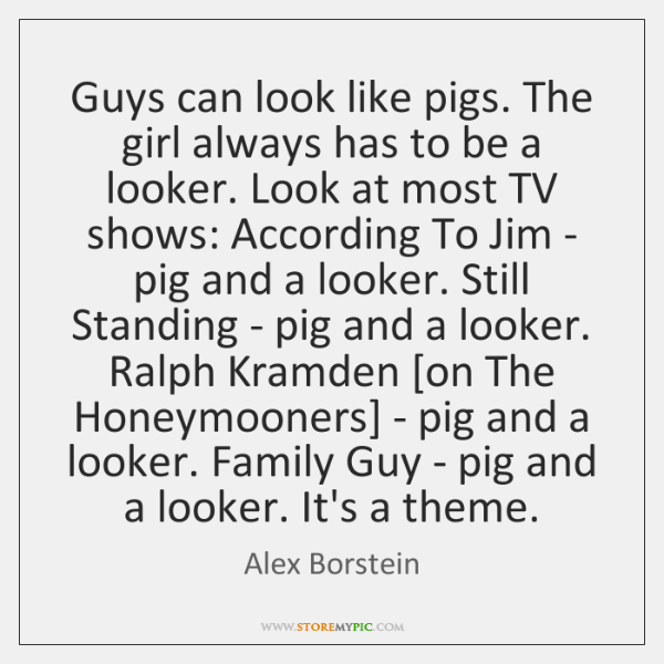 Guys can look like pigs. The girl always has to be a ...