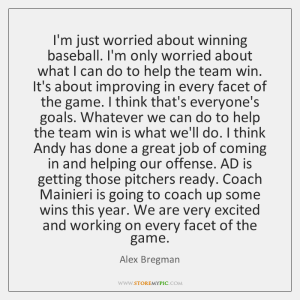 I'm just worried about winning baseball. I'm only worried about what I ...