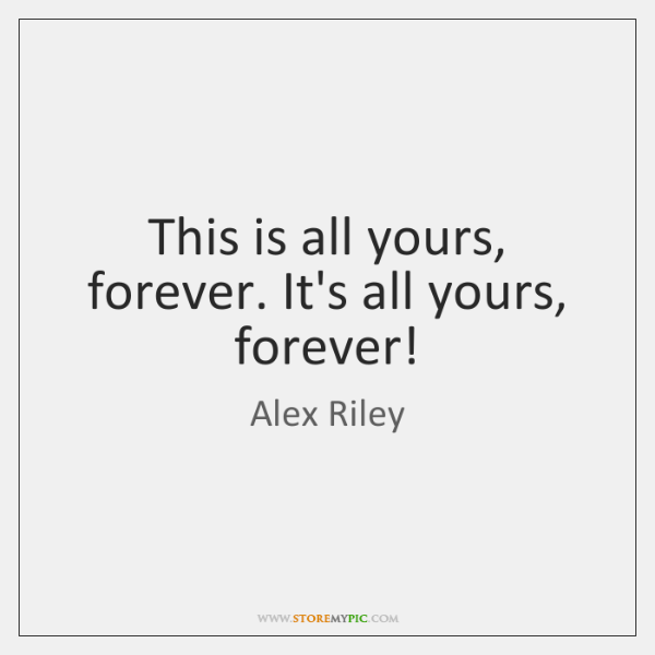 This is all yours, forever. It's all yours, forever!