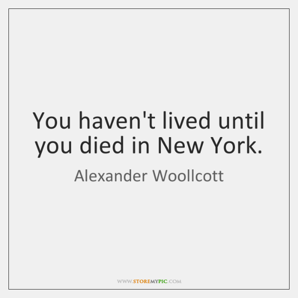 You haven't lived until you died in New York.