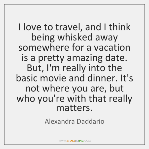 I love to travel, and I think being whisked away somewhere for ...