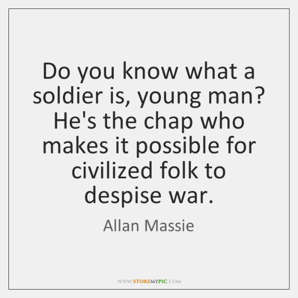 Do you know what a soldier is, young man? He's the chap ...