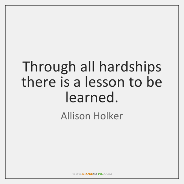 Through all hardships there is a lesson to be learned.