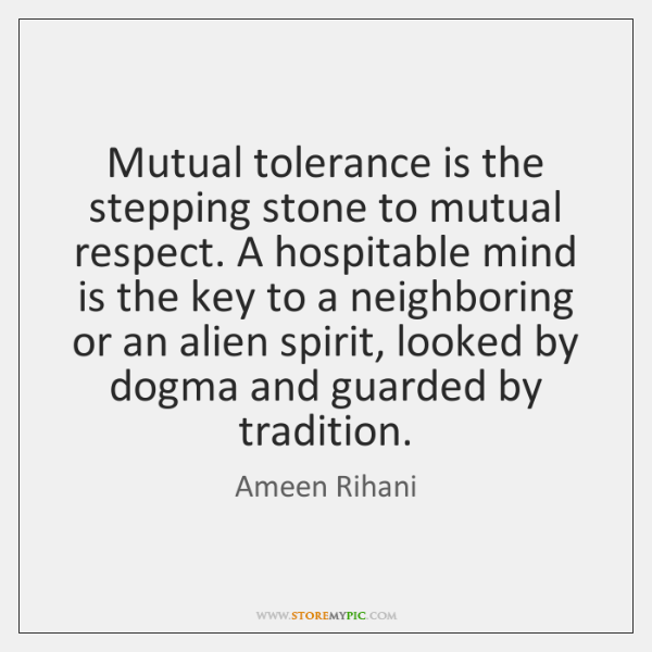 Mutual tolerance is the stepping stone to mutual respect. A hospitable mind ...