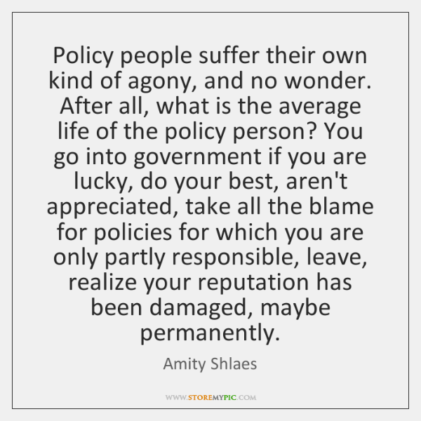Policy people suffer their own kind of agony, and no wonder. After ...