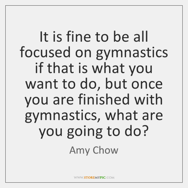 It is fine to be all focused on gymnastics if that is ...