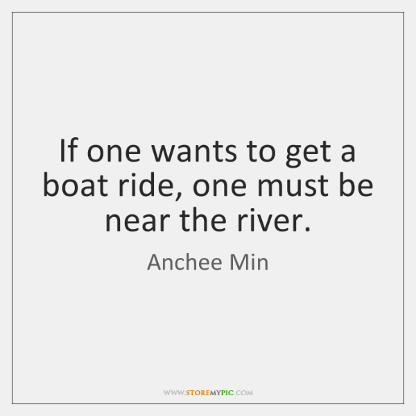 If one wants to get a boat ride, one must be near ...