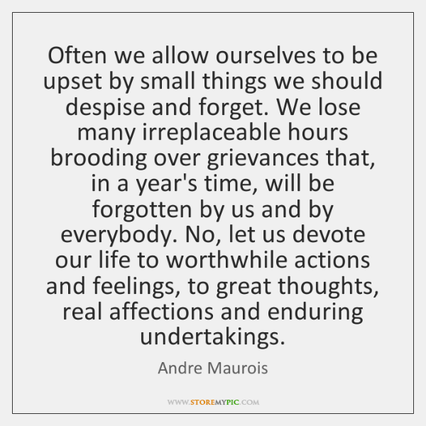 Often we allow ourselves to be upset by small things we should ...