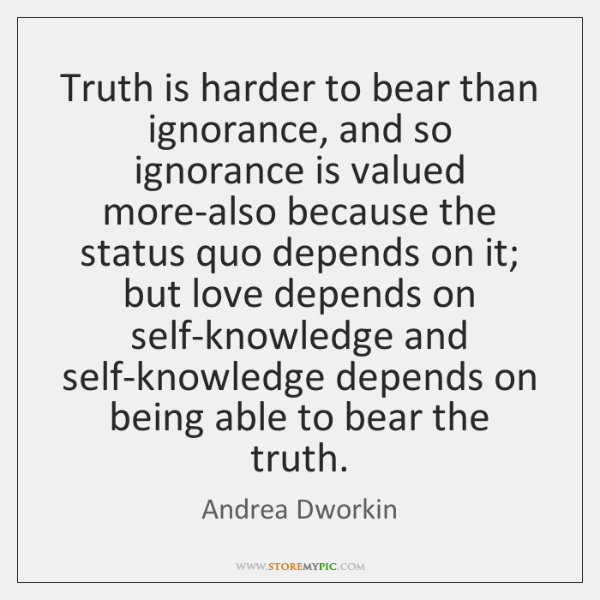Truth is harder to bear than ignorance, and so ignorance is valued ...