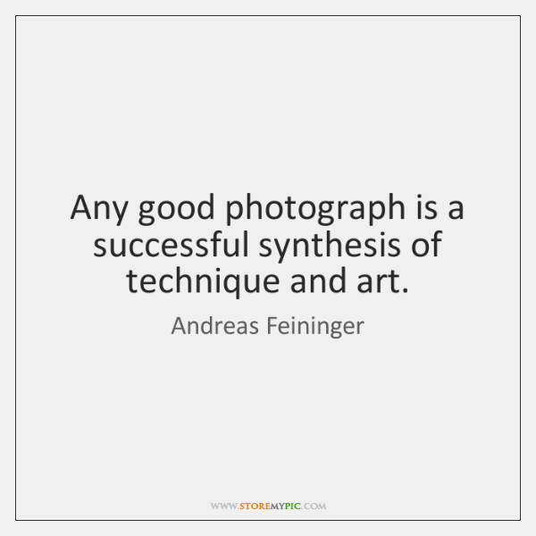 Any good photograph is a successful synthesis of technique and art.
