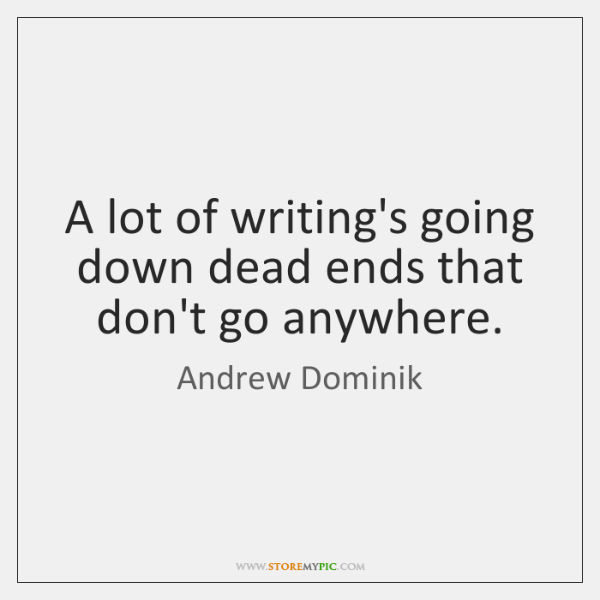 A lot of writing's going down dead ends that don't go anywhere.