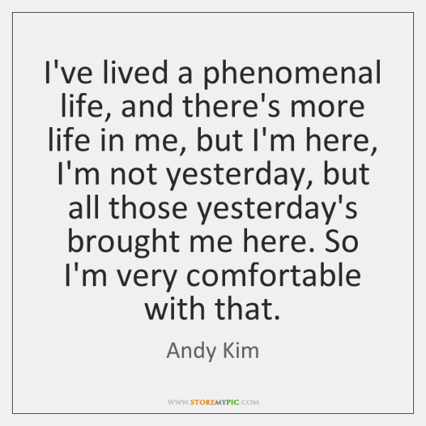 I've lived a phenomenal life, and there's more life in me, but ...