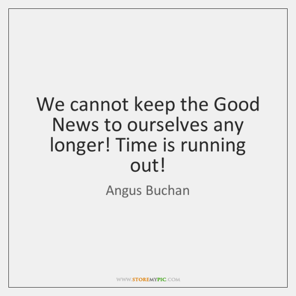 We cannot keep the Good News to ourselves any longer! Time is ...