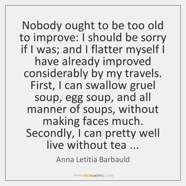 Nobody ought to be too old to improve: I should be sorry ...