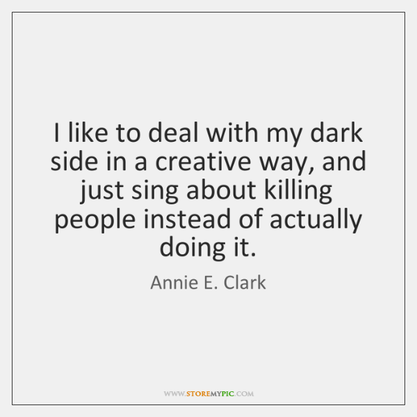 I like to deal with my dark side in a creative way, ...