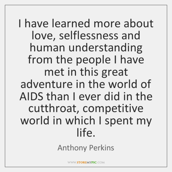 I have learned more about love, selflessness and human understanding from the ...