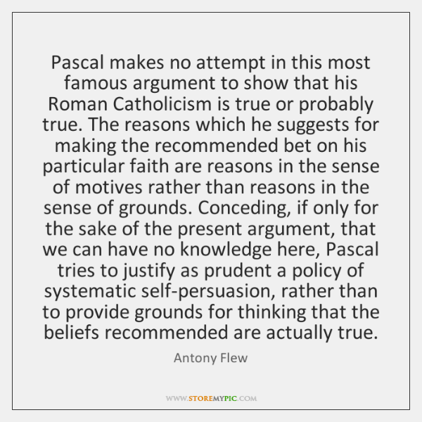 Pascal makes no attempt in this most famous argument to show that ...