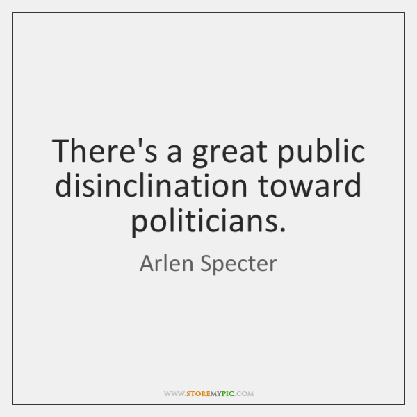 There's a great public disinclination toward politicians.
