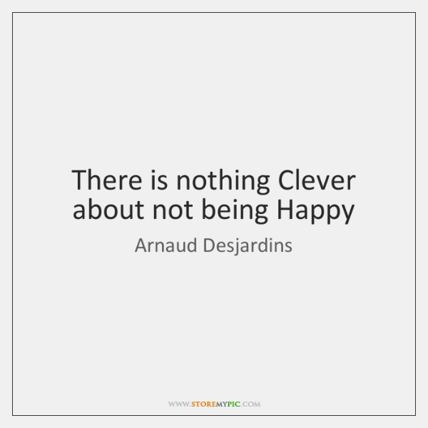 There is nothing Clever about not being Happy
