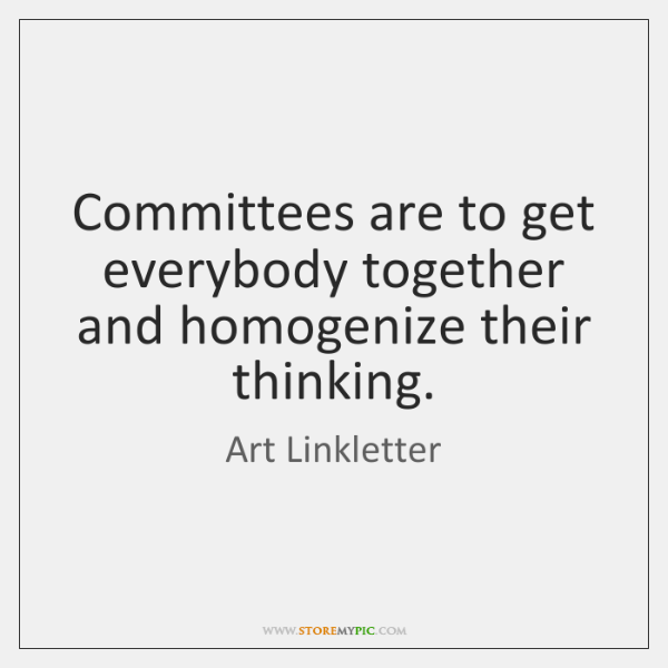 Committees are to get everybody together and homogenize their thinking.
